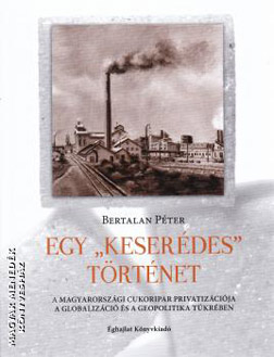 A 'Bittersweet' Story. The Privatization of the Hungarian Sugar Industry (a Book by Péter Bertalan)